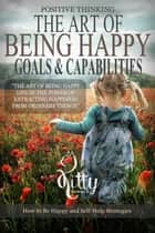 The Art of Being Happy: Goals & Capabilities - Positive Thinking Book ebook by