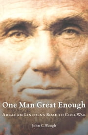 One Man Great Enough - Abraham Lincoln's Road to Civil War ebook by John C. Waugh
