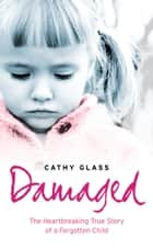 Damaged: The Heartbreaking True Story of a Forgotten Child ebook by Cathy Glass