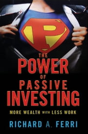 The Power of Passive Investing - More Wealth with Less Work ebook by Richard A. Ferri