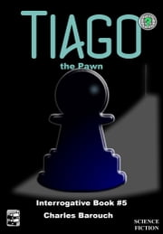 Tiago the Pawn - Interrogative Book #5 ebook by Charles Barouch