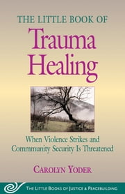 Little Book of Trauma Healing - When Violence Striked And Community Security Is Threatened ebook by Carolyn Yoder