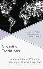 Crossing Traditions - American Popular Music in Local and Global Contexts ebook by Babacar M'Baye,Alexander Charles Oliver Hall