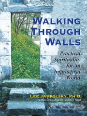 Walking Through Walls - Practical Spirituality in an Impractical World ebook by Lee L. Jampolsky
