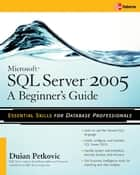 Microsoft SQL Server 2005: A Beginner''s Guide ebook by Dusan Petkovic