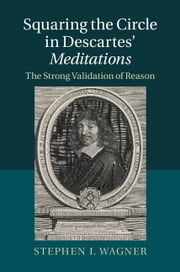 Squaring the Circle in Descartes' Meditations - The Strong Validation of Reason ebook by Stephen I. Wagner
