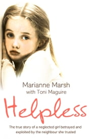 Helpless: The true story of a neglected girl betrayed and exploited by the neighbour she trusted ebook by Marianne Marsh, Toni Maguire