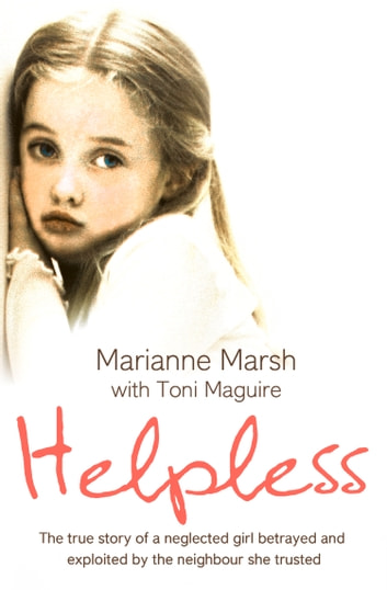 Helpless: The true story of a neglected girl betrayed and exploited by the neighbour she trusted ebook by Marianne Marsh