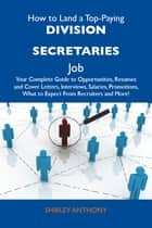 How to Land a Top-Paying Division secretaries Job: Your Complete Guide to Opportunities, Resumes and Cover Letters, Interviews, Salaries, Promotions, What to Expect From Recruiters and More ebook by Anthony Shirley