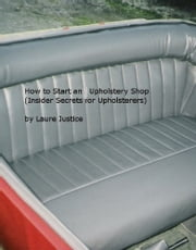 How to Start an Upholstery Shop (Insider Secrets for Upholsterers) ebook by Laure Justice