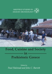 Food, Cuisine and Society in Prehistoric Greece ebook by Paul Halstead, John C. Barrett