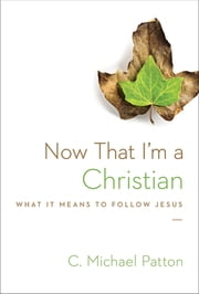 Now That I'm a Christian - What It Means to Follow Jesus ebook by C. Michael Patton