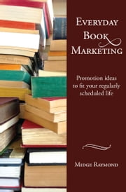 Everyday Book Marketing: Promotion ideas to fit your regularly scheduled life ebook by Midge Raymond