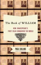 The Book of William - How Shakespeare's First Folio Conquered the World ebook by Paul Collins