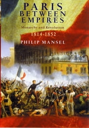Paris Between Empires - Monarchy and Revolution 1814-1852 ebook by Philip Mansel
