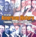 6th Grade American History: Founding Fathers and Leaders - American Revolution Kids Sixth Grade Books ebook by Baby Professor