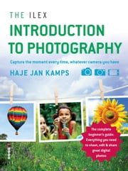 The Ilex Introduction to Photography - Capturing the moment every time, whatever camera you have ebook by Haje Jan Kamps
