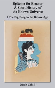 Epitome for Eleanor: A Short History of the Known Universe: I. The Big Bang to the Bronze Age ebook by Justin Cahill