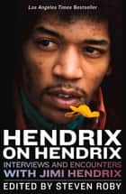 Hendrix on Hendrix - Interviews and Encounters with Jimi Hendrix ebook by Steven Roby