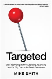 Targeted - How Technology is Revolutionizing Advertising and the Way Companies Reach Consumers ebook by Mike Smith