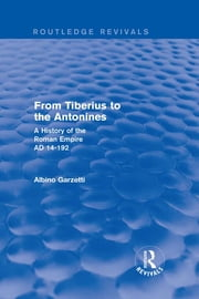 From Tiberius to the Antonines (Routledge Revivals) - A History of the Roman Empire AD 14-192 ebook by Albino Garzetti