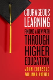 Courageous Learning - Finding a New Path Through Higher Education ebook by John Ebersole