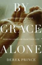 By Grace Alone - Finding Freedom and Purging Legalism from Your Life ebook by Derek Prince