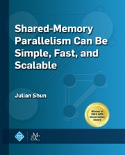 Shared-Memory Parallelism Can be Simple, Fast, and Scalable ebook by Julian Shun