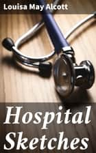 Hospital Sketches ebook by Louisa May Alcott