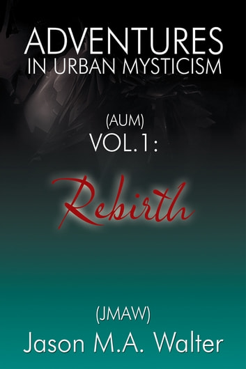 Adventures in Urban Mysticism - (AUM) Vol. 1: Rebirth ebook by Jason M.A. Walter (JMAW)