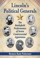 Lincoln's Political Generals - The Battlefield Performance of Seven Controversial Appointees ebook by Benton Rain Patterson