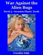 War Against the Alien Bugs - Invasion Planet Earth, #4 ebook by Franklin Eddy