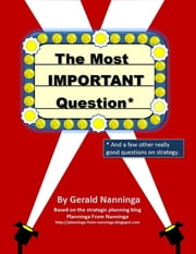 The Most Important Question: And a Few Other Really Good Questions On Strategy ebook by Gerald Nanninga