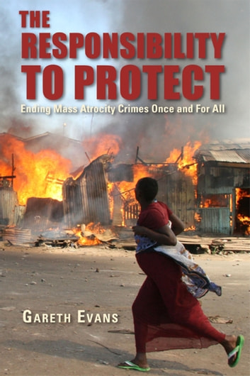 The Responsibility to Protect - Ending Mass Atrocity Crimes Once and For All ebook by Gareth Evans