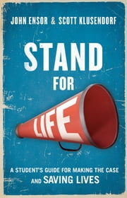Stand for Life - A Student's Guide for Making the Case and Saving Lives ebook by John Ensor,Scott Klusendorf