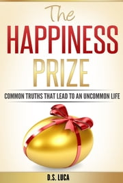 The Happiness Prize - Common Truths That Lead to an Uncommon Life ebook by D.S. Luca