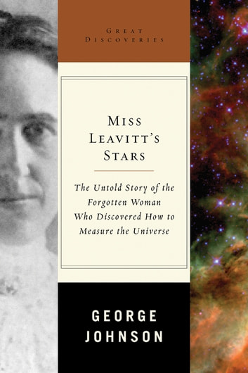 Miss Leavitt's Stars: The Untold Story of the Woman Who Discovered How to Measure the Universe (Great Discoveries) ebook by George Johnson