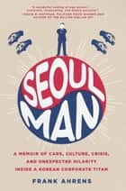 Seoul Man - A Memoir of Cars, Culture, Crisis, and Unexpected Hilarity Inside a Korean Corporate Titan ebook by Frank Ahrens