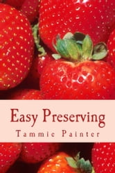 Easy Preserving - Simple Ways to Save Your Bounty (2nd edition) ebook by Tammie Painter