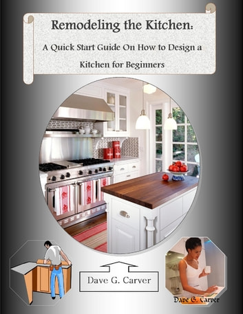 Remodeling the Kitchen: A Quick Start Guide On How to Design a Kitchen for Beginners ebook by Dave G. Carver, Malibu Publishing
