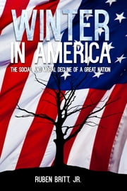Winter in America: The Social and Moral Decline of a Great Nation ebook by Ruben Britt Jr