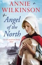 Angel of the North - Who will help a nurse in war? A heart-wrenching family saga about hope during WWII ebook by Annie Wilkinson