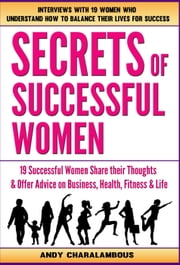 Secrets Of Successful Women - 19 Women Share Their Thoughts On Business, Health, Fitness & Life ebook by Andy Charalambous