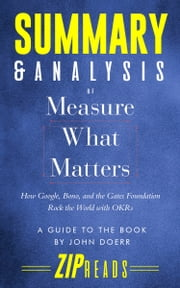 Summary & Analysis of Measure What Matters - How Google, Bono, and the Gates Foundation Rock the World with OKRs | A Guide to the Book by John Doerr ebook by ZIP Reads