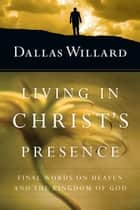 Living in Christ's Presence - Final Words on Heaven and the Kingdom of God ebook by