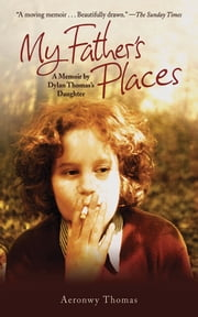 My Father's Places - A Memoir by Dylan Thomas' Daughter ebook by Aeronwy Thomas