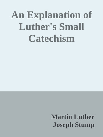 An Explanation of Luther's Small Catechism ebook by Martin Luther & Joseph Stump