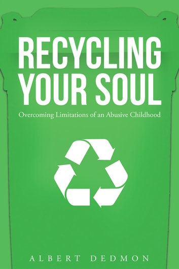 Recycling Your Soul: Overcoming Limitations of an Abusive Childhood ebook by Albert Dedmon