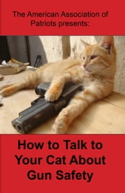 How to Talk to Your Cat About Gun Safety ebook by The American Association of Patriots
