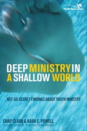 Deep Ministry in a Shallow World - Not-So-Secret Findings about Youth Ministry ebook by Chap Clark,Kara E. Powell